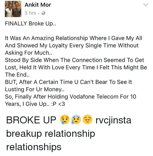 Memes, 🤖, and Bearing: Ankit Mor  3 hrs  FINALLY Broke Up..  It Was An Amazing Relationship Where I Gave My All  And Showed My Loyalty Every Single Time Without  Asking For Much.  Stood By Side When The Connection Seemed To Get  Lost, Held It With Love Every Time I Felt This Might Be  The End  BUT, After A Certain Time U Can't Bear To See lt  Lusting For Ur Money..  So, Finally After Holding Vodafone Telecom For 10  Years, I Give Up.. :P <3 BROKE UP 😢😰😔 rvcjinsta breakup relationship relationships