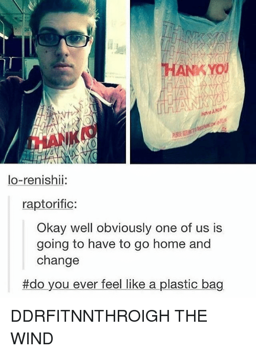 winding: ANKYOU  ANce  KANK  EASERE  lo-renishi  lo-renishii:  raptorific:  Okay well obviously one of us is  going to have to go home and  change  #do you ever feel like a plastic bag DDRFITNNTHROIGH THE WIND