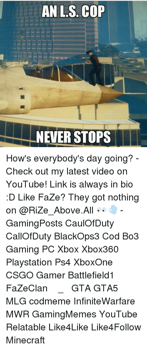 youtubed: ANL S. COP  NEVER STOPS How's everybody's day going? - Check out my latest video on YouTube! Link is always in bio :D Like FaZe? They got nothing on @RiZe_Above.All 👀💨 - GamingPosts CaulOfDuty CallOfDuty BlackOps3 Cod Bo3 Gaming PC Xbox Xbox360 Playstation Ps4 XboxOne CSGO Gamer Battlefield1 FaZeClan بوس_ستيشن GTA GTA5 MLG codmeme InfiniteWarfare MWR GamingMemes YouTube Relatable Like4Like Like4Follow Minecraft