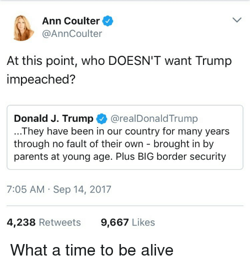 Coulter: Ann Coulter  @AnnCoulter  At this point, who DOESN'T want Trump  impeached?  Donald J. Trump @realDonaldTrump  ...They have been in our country for many years  through no fault of their own - brought in by  parents at young age. Plus BIG border security  7:05 AM Sep 14, 2017  4,238 Retweets  9,667 Likes <p>What a time to be alive</p>