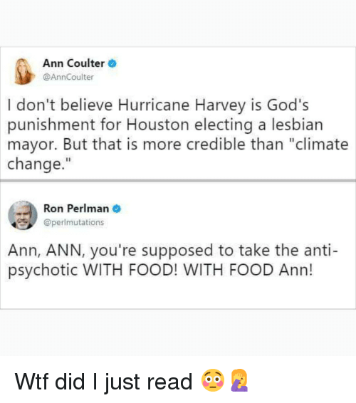 "Coulter: Ann Coulter  @AnnCoulter  I don't believe Hurricane Harvey is God's  punishment for Houston electing a lesbian  mayor. But that is more credible than ""climate  change.""  Ron Perlman  @perlmutations  Ann,  ANN, you're supposed to take the anti-  psychotic WITH FOOD! WITH FOOD Ann! Wtf did I just read 😳🤦‍♀️"