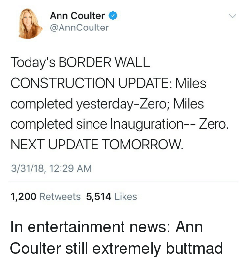 Coulter: Ann Coulter  @AnnCoulter  Today's BORDER WALL  CONSTRUCTION UPDATE: Miles  completed yesterday-Zero; Miles  completed since Inauguration-- Zero.  NEXT UPDATE TOMORROW.  3/31/18, 12:29 AM  1,200 Retweets 5,514 Likes <p>In entertainment news: Ann Coulter still extremely buttmad</p>