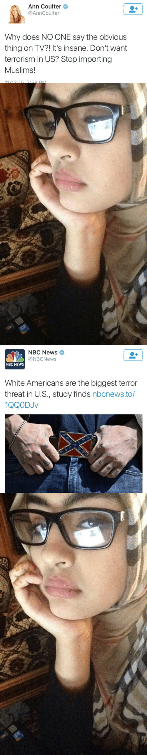 Terrorism: Ann Coulter  @AnnCoulter  Why does NO ONE say the obvious  thing on TV?! It's insane. Don't want  terrorism in US? Stop importing  Muslims!  11/1315 7-68 DM   NBC News  @NBCNews  NBC NEWS  White Americans are the biggest terror  threat in U.S., study finds nbcnews.to/  1QQODJv