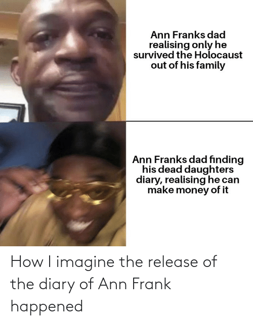 ann frank: Ann Franks dad  realising only he  survived the Holocaust  out of his family  Ann Franks dad finding  his dead daughters  diary, realising he can  make money of it How I imagine the release of the diary of Ann Frank happened