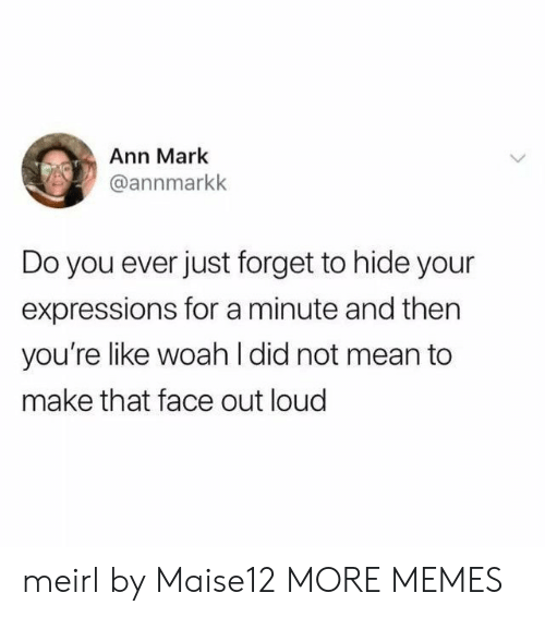 Expressions: Ann Mark  @annmarkk  Do you ever just forget to hide your  expressions for a minute and then  you're like woah l did not mean to  make that face out loud meirl by Maise12 MORE MEMES