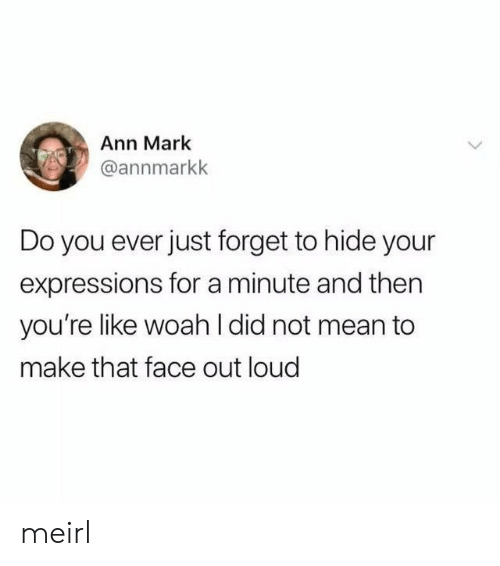 Expressions: Ann Mark  @annmarkk  Do you ever just forget to hide your  expressions for a minute and then  you're like woah l did not mean to  make that face out loud meirl