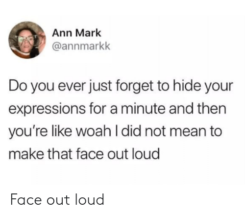 ann: Ann Mark  @annmarkk  Do you ever just forget to hide your  expressions for a minute and then  you're like woahI did not mean to  make that face out loud Face out loud