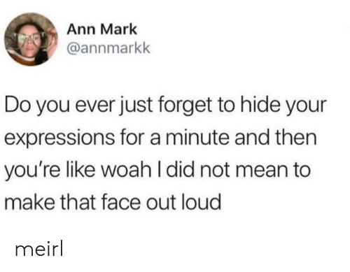 ann: Ann Mark  @annmarkk  Do you ever just forget to hide your  expressions for a minute and then  you're like woah I did not mean to  make that face out loud meirl