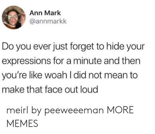 ann: Ann Mark  @annmarkk  Do you ever just forget to hide your  expressions for a minute and then  you're like woah I did not mean to  make that face out loud meirl by peeweeeman MORE MEMES