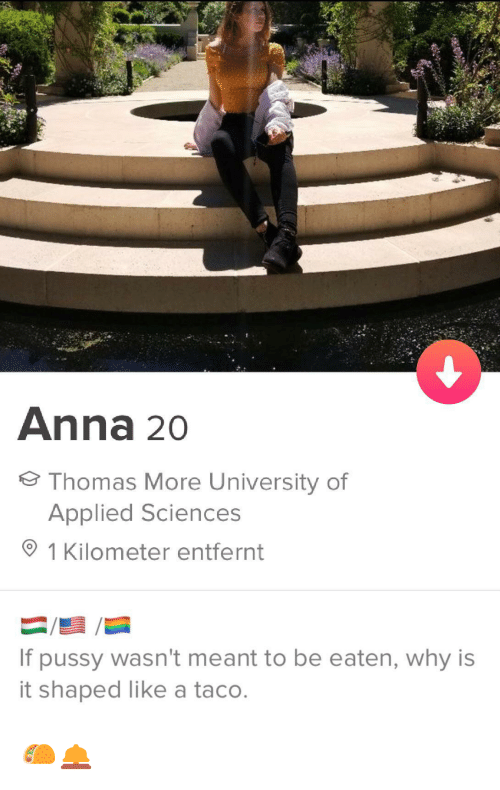 Anna: Anna 20  Thomas More University of  Applied Sciences  1 Kilometer entfernt  If pussy wasn't meant to be eaten, why is  it shaped like a taco. 🌮🛎