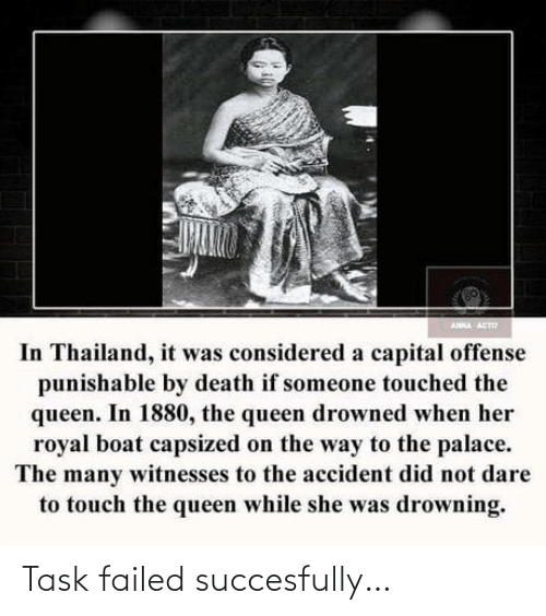 Anna, Queen, and Capital: ANNA ACT  In Thailand, it was considered a capital offense  punishable by death if someone touched the  queen. In 1880, the queen drowned when her  royal boat capsized on the way to the palace.  The many witnesses to the accident did not dare  to touch the queen while she was drowning. Task failed succesfully…