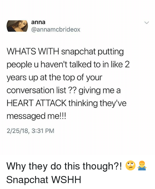 Anna, Memes, and Snapchat: anna  @annamcbrideox  WHATS WITH snapchat putting  people u haven't talked to in like 2  years up at the top of your  conversation list?? giving me a  HEART ATTACK thinking they've  messaged me!!  2/25/18, 3:31 PM Why they do this though?! 🙄🤷‍♂️ Snapchat WSHH