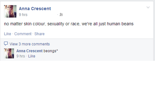 Human Beans: Anna Crescent  9 hrs  no matter skin colour, sexuality or race, we're all just human beans  Like Comment-Share  View 3 more comments  Anna Crescent beongs*  9 hrs Like