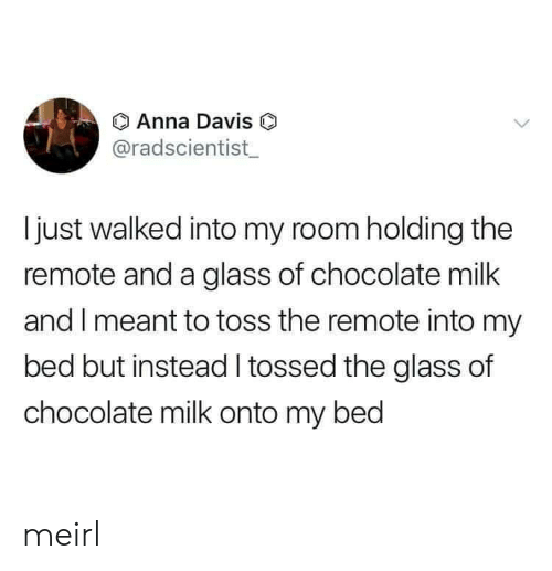 Bed But: Anna Davis O  @radscientist  Ijust walked into my room holding the  remote and a glass of chocolate milk  and I meant to toss the remote into my  bed but instead tossed the glass of  chocolate milk onto my bed meirl