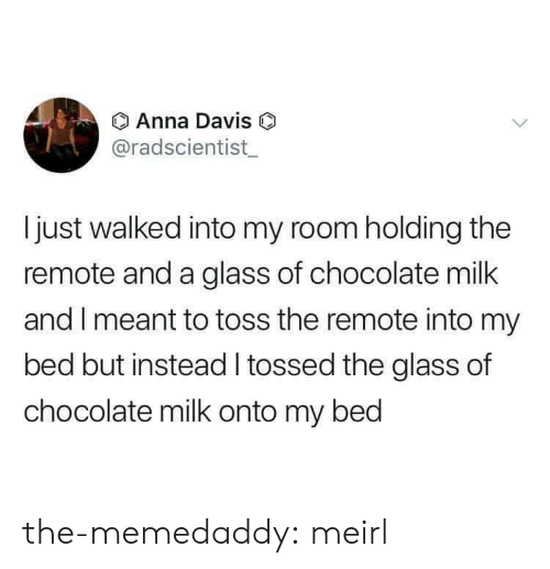 Bed But: Anna Davis O  @radscientist  Ijust walked into my room holding the  remote and a glass of chocolate milk  and I meant to toss the remote into my  bed but instead tossed the glass of  chocolate milk onto my bed the-memedaddy: meirl