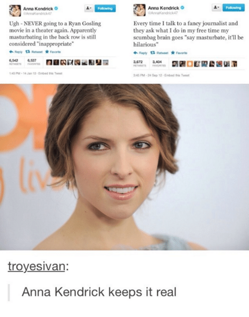 """Anna, Anna Kendrick, and Apparently: Anna Kendrick  Anna Kendrick  Every time I talk to a fancy journalist and  Ugh NEVER going to a Ryan Gosling  movie in a theater again. Apparently  they ask what I do in my free time my  masturbating in the back row is still  scumbag brain goes """"say masturbate, it'll be  considered """"inappropriate""""  hilarious""""  Reply ta Reeweet Faworte  6,537  3,404  3,672  1 48 PM-14 Jan 13 Embed Tweet  345 PM-24 Sep 12 Embed this Tweet  troyesivan:  Anna Kendrick keeps it real"""