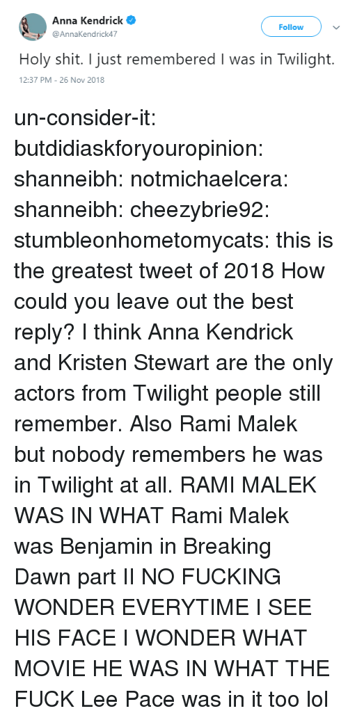Anna, Anna Kendrick, and Gif: Anna Kendrick  @AnnaKendrick47  Follow  Holy shit. I just remembered I was in Twilight.  2:37 PM-26 Nov 2018 un-consider-it:  butdidiaskforyouropinion:  shanneibh:   notmichaelcera:  shanneibh:   cheezybrie92:  stumbleonhometomycats: this is the greatest tweet of 2018  How could you leave out the best reply?   I think Anna Kendrick and Kristen Stewart are the only actors from Twilight people still remember. Also Rami Malek but nobody remembers he was in Twilight at all.   RAMI MALEK WAS IN WHAT   Rami Malek was Benjamin in Breaking Dawn part II   NO FUCKING WONDER EVERYTIME I SEE HIS FACE I WONDER WHAT MOVIE HE WAS IN WHAT THE FUCK   Lee Pace was in it too lol