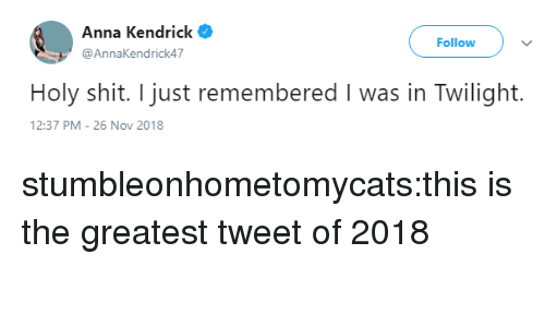 Twilight: Anna Kendrick  @AnnaKendrick47  Follow  Holy shit. I just remembered I was in Twilight.  2:37 PM-26 Nov 2018 stumbleonhometomycats:this is the greatest tweet of 2018