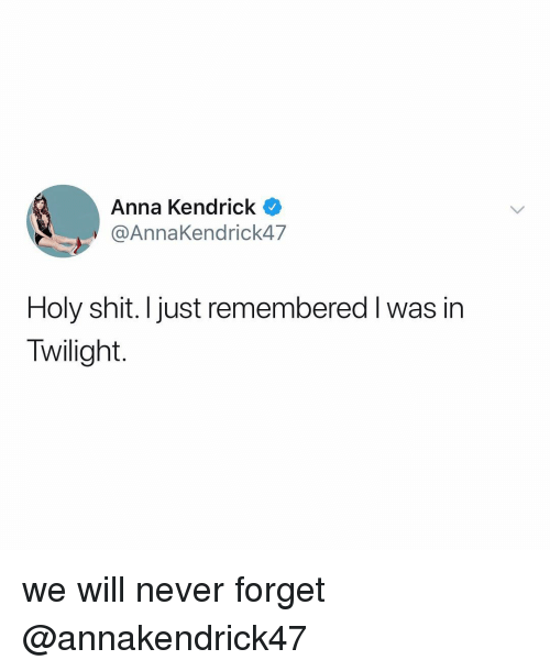 anna kendrick: Anna Kendrick  @AnnaKendrick47  Holy shit. I just remembered I was in  Twilight. we will never forget @annakendrick47