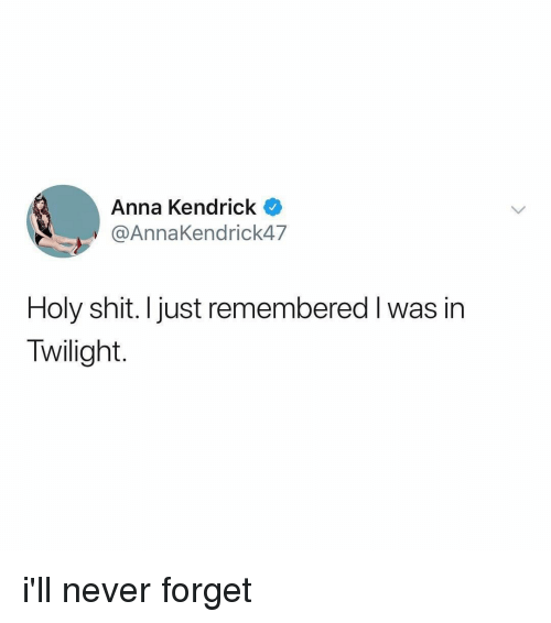 Twilight: Anna Kendrick  @AnnaKendrick47  Holy shit. Ijust remembered I was in  Twilight. i'll never forget