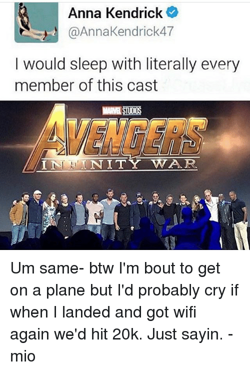 anna kendrick: Anna Kendrick  @AnnaKendrick47  I would sleep with literally every  member of this cast  STUDIOS  VENGERS  IN NITY WAR  INHNITY Um same- btw I'm bout to get on a plane but I'd probably cry if when I landed and got wifi again we'd hit 20k. Just sayin. -mio