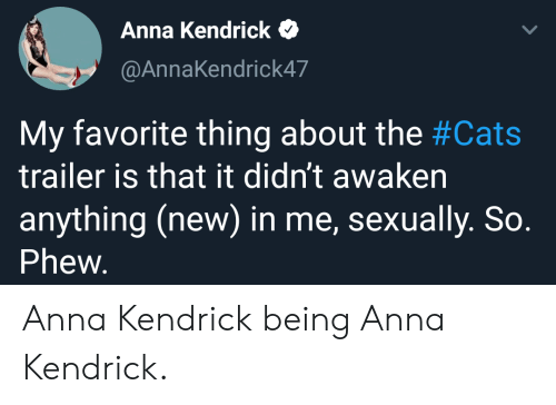 my-favorite-thing: Anna Kendrick  @AnnaKendrick47  My favorite thing about the #Cats  trailer is that it didn't awaken  anything (new) in me, sexually. So.  Phew. Anna Kendrick being Anna Kendrick.