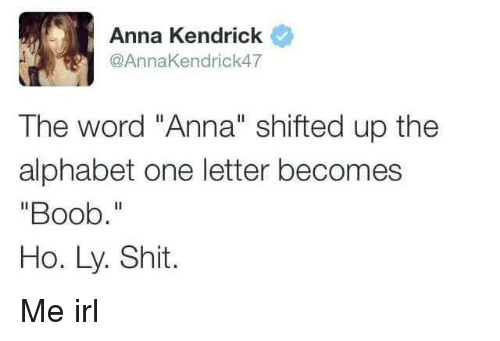 "anna kendrick: Anna Kendrick  @AnnaKendrick47  The word ""Anna"" shifted up the  alphabet one letter becomes  ""Boob.""  Ho. Ly. Shit. Me irl"