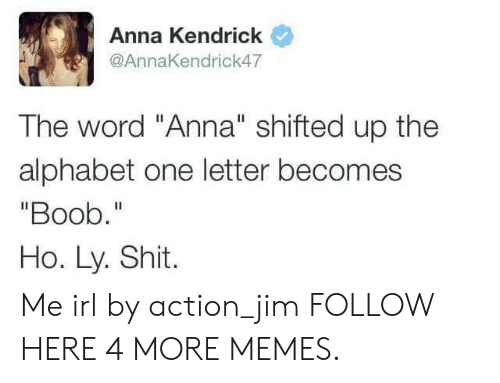 "anna kendrick: Anna Kendrick  @AnnaKendrick47  The word ""Anna"" shifted up the  alphabet one letter becomes  ""Boob.""  Ho. Ly. Shit. Me irl by action_jim FOLLOW HERE 4 MORE MEMES."