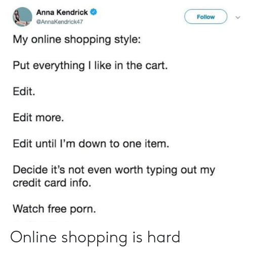 anna kendrick: Anna Kendrick  Follow  @AnnaKendrick47  My online shopping style:  Put everything I like in the cart.  Edit  Edit more.  Edit until I'm down to one item.  Decide it's not even worth typing out my  credit card info.  Watch free porn. Online shopping is hard