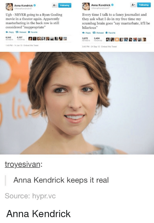 """Anna, Anna Kendrick, and Apparently: Anna Kendrick  o  Anna Kendrick  aAnnaKendrick47  aAnnaKendrick47  Every time I talk to a fancy journalist and  NEVER going to a Ryan Gosling  movie in a theater again. Apparently  they ask what I do in my free time my  masturbating in the back row is still  scumbag brain goes """"say masturbate, it'll be  considered """"inappropriate""""  hilarious  Reply ta Retweet  Favorite  +Reply ta Retweet  *Favorito  6,537  3,672 3,404  1:48 PM 14 Jan 13 Embed this Tweet  3:45 PM-24 Sep 12 Embed this Tweet  troyesivan:  Anna Kendrick keeps it real  Source: hypr.vc Anna Kendrick"""