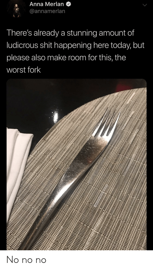 Anna: Anna Merlan  2@annamerlan  There's already a stunning amount of  ludicrous shit happening here today, but  please also make room for this, the  worst fork No no no