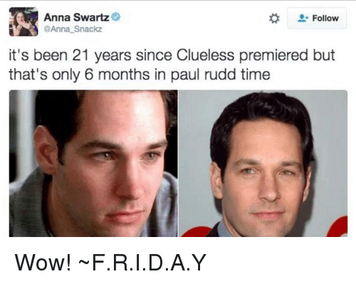 Clueless: Anna Swartz  Follow  @Anna Snackz  it's been 21 years since Clueless premiered but  that's only 6 months in paul rudd time Wow! ~F.R.I.D.A.Y