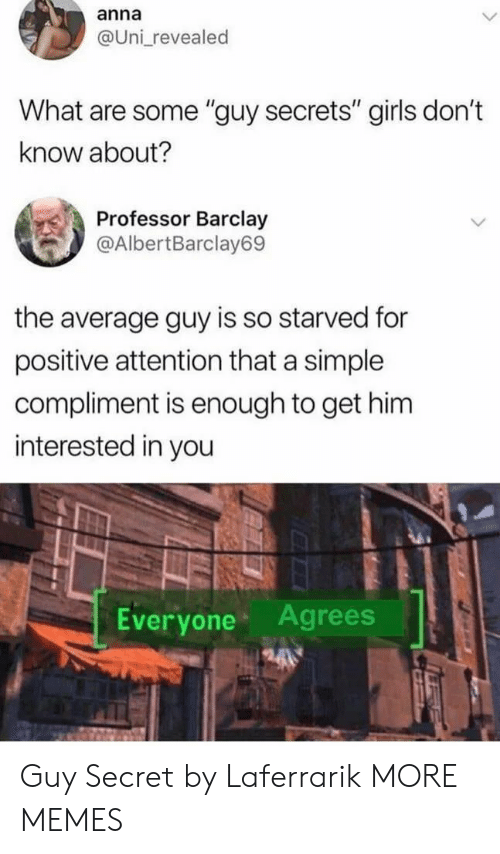 "barclay: anna  @Uni revealed  What are some ""guy secrets"" girls don't  know about?  Professor Barclay  @AlbertBarclay69  the average guy is so starved for  positive attention that a simple  compliment is enough to get him  interested in you  Everyone Agrees Guy Secret by Laferrarik MORE MEMES"
