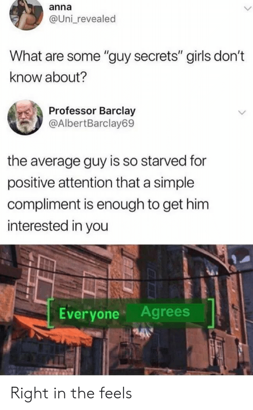 "barclay: anna  @Uni revealed  What are some ""guy secrets"" girls don't  know about?  Professor Barclay  @AlbertBarclay69  the average guy is so starved for  positive attention that a simple  compliment is enough to get him  interested in you  Everyone Agrees Right in the feels"
