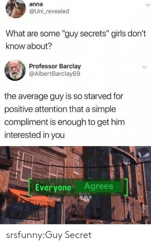 "barclay: anna  @Uni revealed  What are some ""guy secrets"" girls don't  know about?  Professor Barclay  @AlbertBarclay69  the average guy is so starved for  positive attention that a simple  compliment is enough to get him  interested in you  Everyone Agrees srsfunny:Guy Secret"