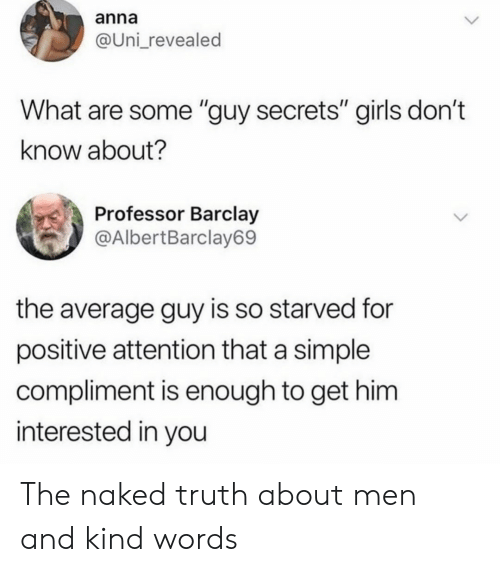 "barclay: anna  @Uni_revealed  What are some ""guy secrets"" girls don't  know about?  Professor Barclay  @AlbertBarclay69  the average guy is so starved for  positive attention that a simple  compliment is enough to get him  interested in you The naked truth about men and kind words"