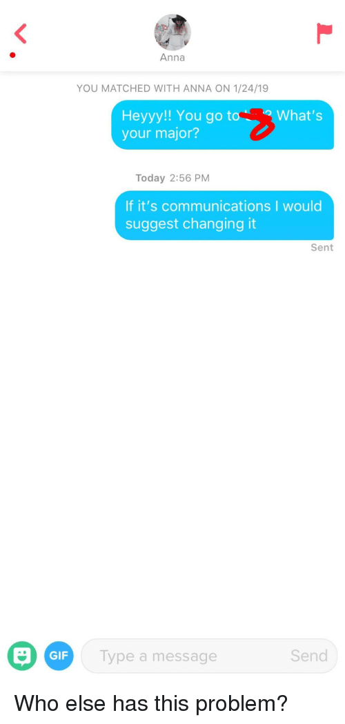 heyyy: Anna  YOU MATCHED WITH ANNA ON 1/24/19  Heyyy!! You go toWhat's  your major?  Today 2:56 PM  If it's communications I would  suggest changing it  Sent  GIF  Type a message  Send Who else has this problem?