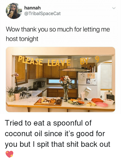 Coconut Oil: annah  @TribalSpaceCat  Wow thank you so much for letting me  host tonight  EAE BY 9 Tried to eat a spoonful of coconut oil since it's good for you but I spit that shit back out 💖