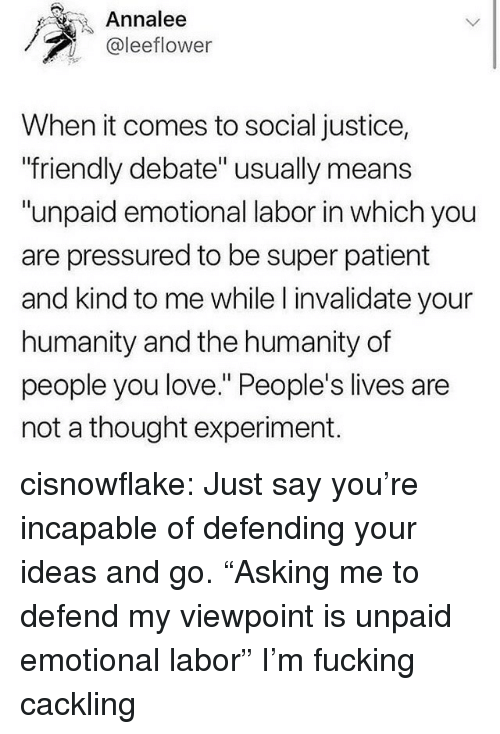 "Fucking, Love, and Tumblr: Annalee  @leeflower  When it comes to social justice,  friendly debate"" usually means  ""unpaid emotional labor in which you  are pressured to be super patient  and kind to me while l invalidate your  humanity and the humanity of  people you love. People's lives are  not a thought experiment. cisnowflake:  Just say you're incapable of defending your ideas and go.   ""Asking me to defend my viewpoint is unpaid emotional labor"" I'm fucking cackling"