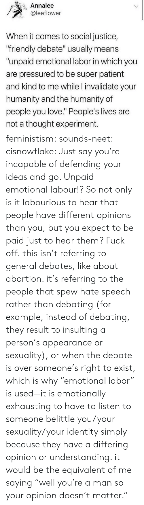 """debates: Annalee  @leeflower  When it comes to social justice,  friendly debate"""" usually means  """"unpaid emotional labor in which you  are pressured to be super patient  and kind to me while l invalidate your  humanity and the humanity of  people you love."""" People's lives are  not a thought experiment. feministism: sounds-neet:  cisnowflake:  Just say you're incapable of defending your ideas and go.   Unpaid emotional labour!? So not only is it labourious to hear that people have different opinions than you, but you expect to be paid just to hear them? Fuck off.  this isn't referring to general debates, like about abortion. it's referring to the people that spew hate speech rather than debating (for example, instead of debating, they result to insulting a person's appearance or sexuality), or when the debate is over someone's right to exist, which is why """"emotional labor"""" is used—it is emotionally exhausting to have to listen to someone belittle you/your sexuality/your identity simply because they have a differing opinion or understanding. it would be the equivalent of me saying """"well you're a man so your opinion doesn't matter."""""""