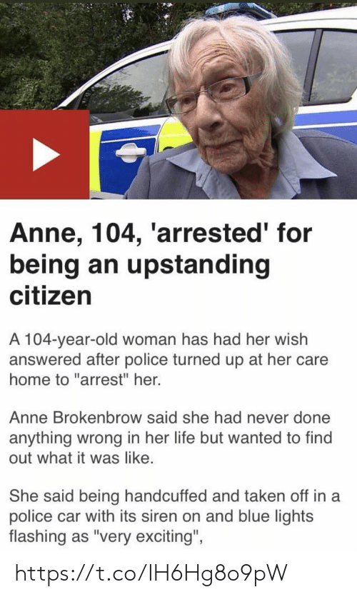 "Police Car: Anne, 104, 'arrested' for  being an upstanding  citizen  A 104-year-old woman has had her wish  answered after police turned up at her care  home to ""arrest"" her.  Anne Brokenbrow said she had never done  anything wrong in her life but wanted to find  out what it was like.  She said being handcuffed and taken off in a  police car with its siren on and blue lights  flashing as ""very exciting""  ights  flashing as 'very excitng, https://t.co/IH6Hg8o9pW"