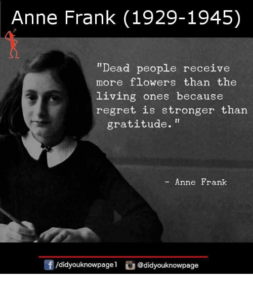 "Memes, Regret, and Anne Frank: Anne Frank (1929-1945)  ""Dead people receive  more flowers than the  living ones because  regret is stronger than  gratitude.""  Anne Frank  /didyouknowpagel @didyouknowpage"