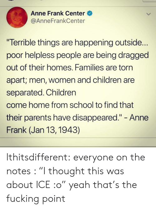 "Dragged: Anne Frank Center  @AnneFrankCenter  ""Terrible things are happening outside...  poor helpless people are being dragged  out of their homes. Families are torn  apart; men, Women and children are  separated. Children  come home from school to find that  their parents have disappeared."" - Anne  Frank (Jan 13, 1943) lthitsdifferent:  everyone on the notes : ""I thought this was about ICE :o"" yeah that's the fucking point"