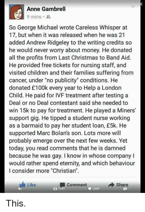 """no deal: Anne Gambrell  9 mins  So George Michael wrote Careless Whisper at  17, but when it was released when he was 21  added Andrew Ridgeley to the writing credits so  he would never worry about money. He donated  all the profits from Last Christmas to Band Aid.  He provided free tickets for nursing staff, and  visited children and their families suffering from  cancer, under """"no publicity"""" conditions. He  donated £100k every year to Help a London  Child. He paid for IVF treatment after testing a  Deal or no Deal contestant said she needed to  win 15k to pay for treatment. He played a Miners'  support gig. He tipped a student nurse working  as a barmaid to pay her student loan, £5k. He  supported Marc Bolans son. Lots more will  probably emerge over the next few weeks. Yet  today, you read comments that he is damned  because he was gay. I know in whose company l  would rather spend eternity, and which behaviour  I consider more """"Christian""""  Share  Like  Comment  1884 This."""