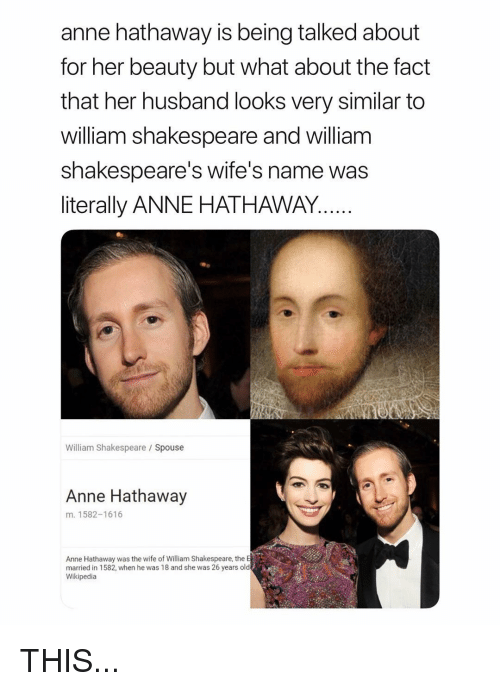 Shakespeare, Wikipedia, and Anne Hathaway: anne hathaway is being talked about  for her beauty but what about the fact  that her husband looks very similar to  william shakespeare and william  shakespeare's wife's name was  literally ANNE HATHAWAY  William Shakespeare Spouse  Anne Hathaway  m. 1582-1616  Anne Hathaway was the wife of William Shakespeare, the E  married in 1582, when he was 18 and she was 26 years old  Wikipedia THIS...