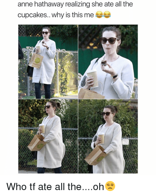 Cupcakes: anne hathaway realizing she ate all the  cupcakes.. why is this me 부부 Who tf ate all the....oh😒