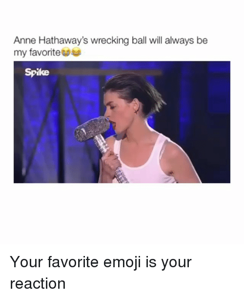 wrecking: Anne Hathaway's wrecking ball will always be  my favorite  Spike Your favorite emoji is your reaction