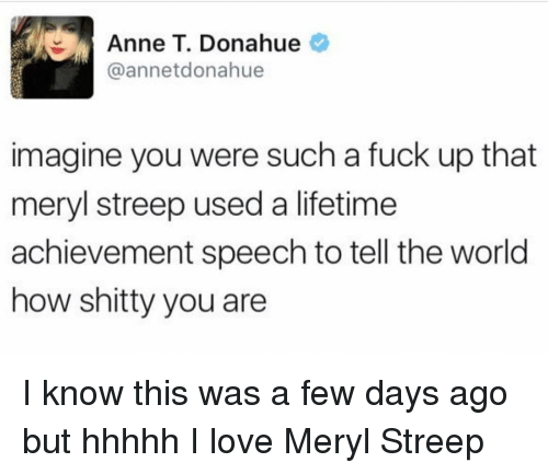 Memes, Lifetime, and Meryl Streep: Anne T. Donahue  @annetdona hue  imagine you were such a fuck up that  meryl streep used a lifetime  achievement speech to tell the world  how shitty you are I know this was a few days ago but hhhhh I love Meryl Streep