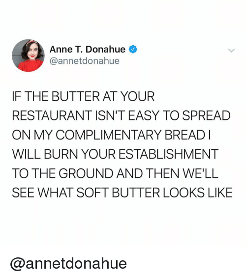 Restaurant, Dank Memes, and Easy: Anne T. Donahue  @annetdonahue  IF THE BUTTER AT YOUR  RESTAURANT ISN'T EASY TO SPREAD  ON MY COMPLIMENTARY BREADI  WILL BURN YOUR ESTABLISHMENT  TO THE GROUND AND THEN WE'LL  SEE WHAT SOFT BUTTER LOOKS LIKE @annetdonahue