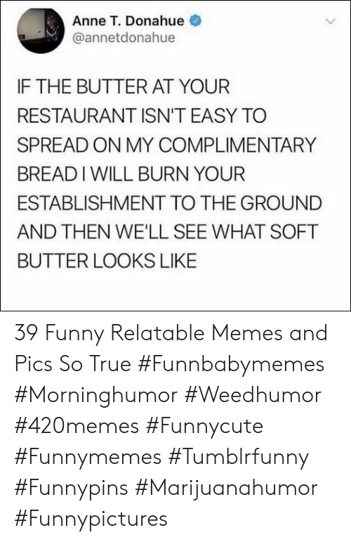 Relatable Memes: Anne T. Donahue  @annetdonahue  IF THE BUTTER AT YOUR  RESTAURANT ISN'T EASY TO  SPREAD ON MY COMPLIMENTARY  BREADIWILL BURN YOUR  ESTABLISHMENT TO THE GROUND  AND THEN WE'LL SEE WHAT SOFT  BUTTER LOOKS LIKE 39 Funny Relatable Memes and Pics So True  #Funnbabymemes #Morninghumor #Weedhumor #420memes #Funnycute #Funnymemes #Tumblrfunny #Funnypins #Marijuanahumor #Funnypictures